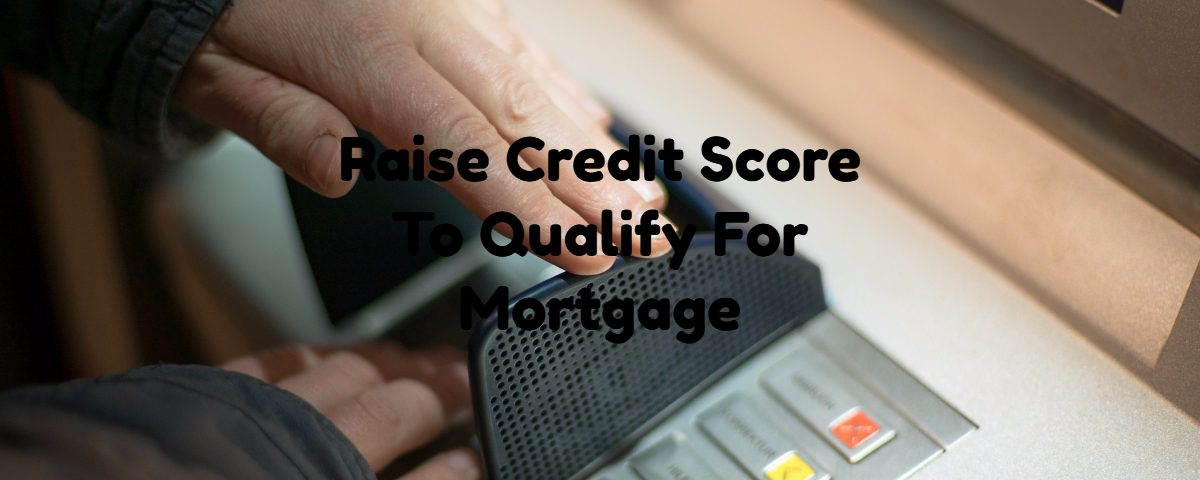 Raise Credit Score To Qualify For Mortgage
