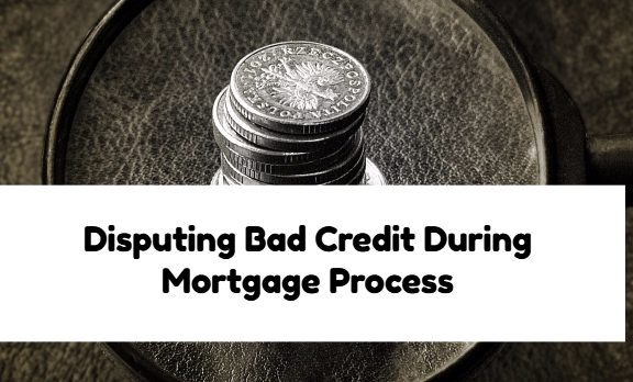 Disputing Bad Credit During Mortgage Process