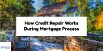 How Credit Repair Works During Mortgage Process