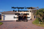 Mortgage Loans For Borrowers With Credit Scores Under 600 FICO