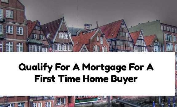 Qualify For A Mortgage For A First Time Home Buyer