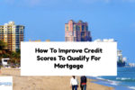 How To Improve Your Credit Scores To Qualify For Mortgage