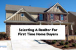 Selecting A Real Estate Agent For First Time Home Buyers