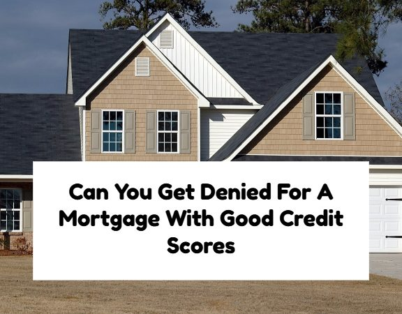 Can You Get Denied For A Mortgage Loan With Good Credit Scores