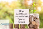How Mortgage Underwriters Qualify Income When Underwriting Borrower