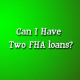 Can You Have Two FHA Loans At The Same Time?