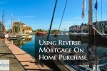 Using Reverse Mortgage On Home Purchase And Its Benefits