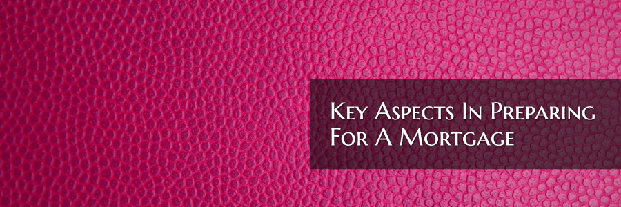 Key Aspects In Preparing For A Mortgage